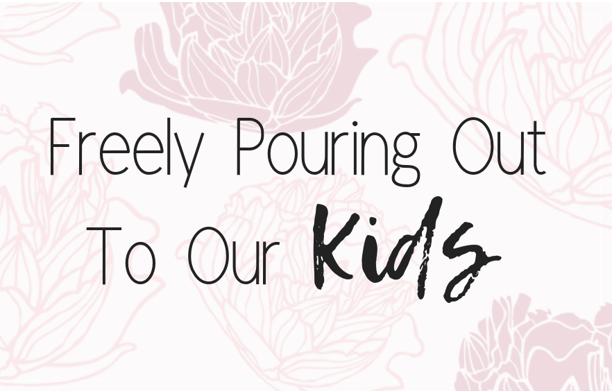 Pouring Out to our Kids
